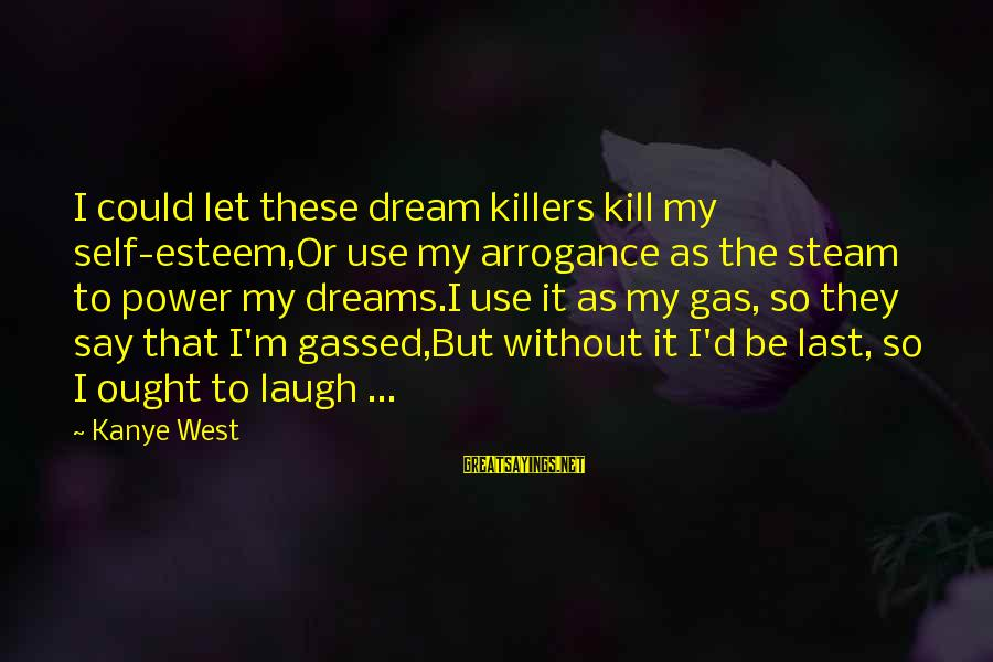 Esteem'd Sayings By Kanye West: I could let these dream killers kill my self-esteem,Or use my arrogance as the steam