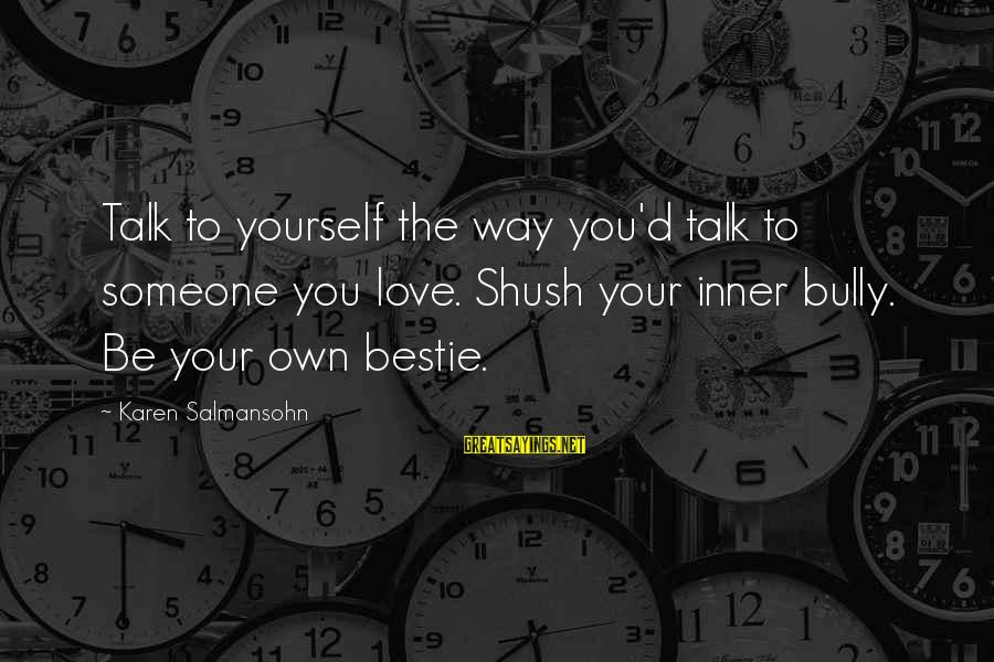 Esteem'd Sayings By Karen Salmansohn: Talk to yourself the way you'd talk to someone you love. Shush your inner bully.