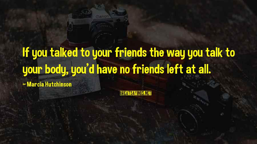 Esteem'd Sayings By Marcia Hutchinson: If you talked to your friends the way you talk to your body, you'd have