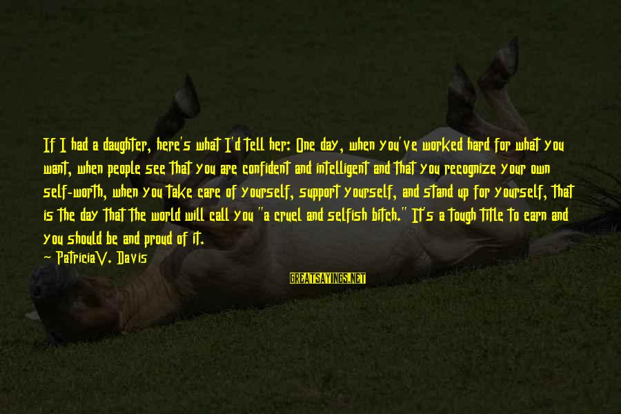 Esteem'd Sayings By PatriciaV. Davis: If I had a daughter, here's what I'd tell her: One day, when you've worked