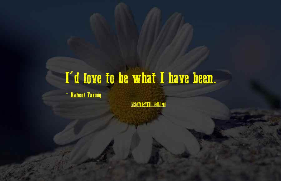Esteem'd Sayings By Raheel Farooq: I'd love to be what I have been.