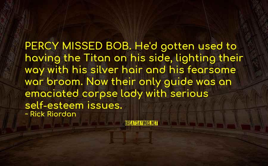 Esteem'd Sayings By Rick Riordan: PERCY MISSED BOB. He'd gotten used to having the Titan on his side, lighting their