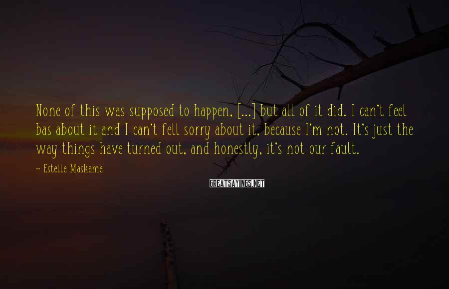 Estelle Maskame Sayings: None of this was supposed to happen, [...] but all of it did. I can't