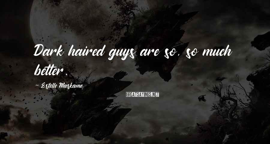 Estelle Maskame Sayings: Dark haired guys are so, so much better.