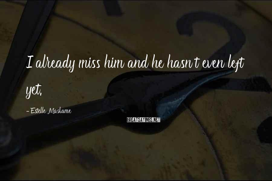 Estelle Maskame Sayings: I already miss him and he hasn't even left yet.