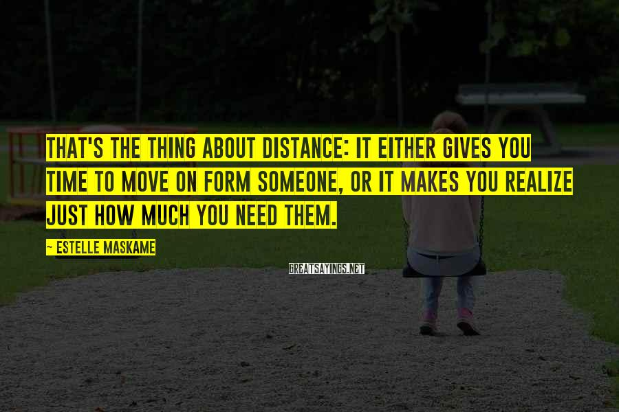 Estelle Maskame Sayings: That's the thing about distance: It either gives you time to move on form someone,