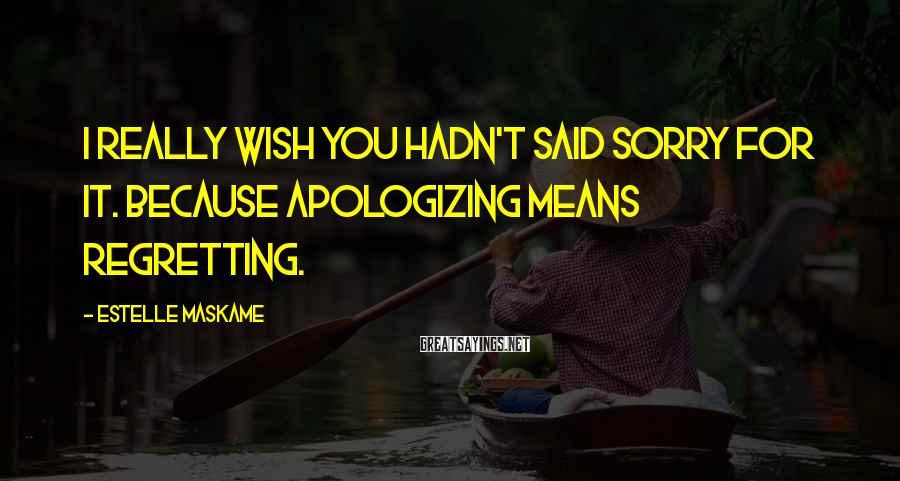 Estelle Maskame Sayings: I really wish you hadn't said sorry for it. Because apologizing means regretting.