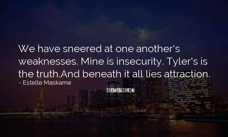 Estelle Maskame Sayings: We have sneered at one another's weaknesses. Mine is insecurity. Tyler's is the truth.And beneath