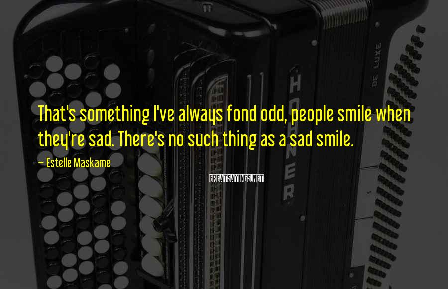 Estelle Maskame Sayings: That's something I've always fond odd, people smile when they're sad. There's no such thing