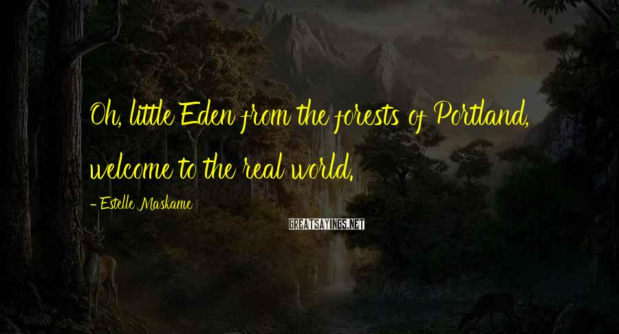 Estelle Maskame Sayings: Oh, little Eden from the forests of Portland, welcome to the real world.