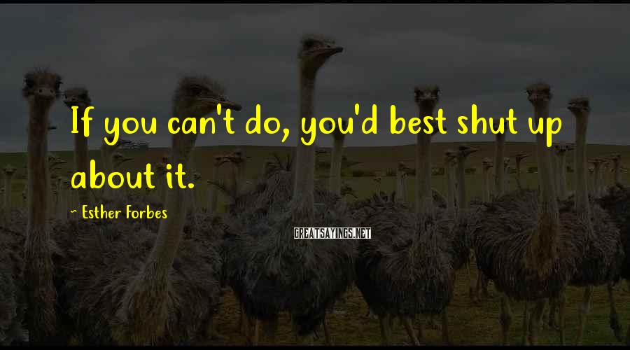 Esther Forbes Sayings: If you can't do, you'd best shut up about it.