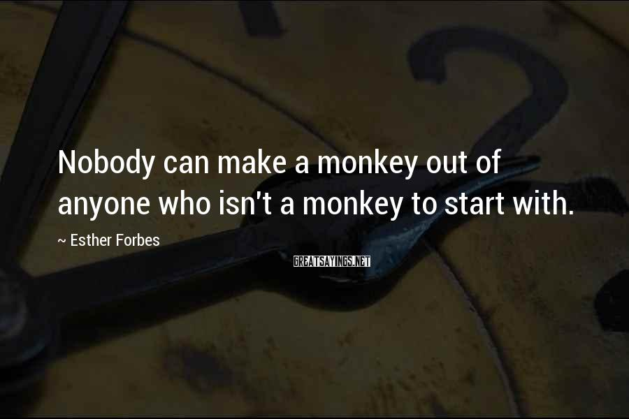 Esther Forbes Sayings: Nobody can make a monkey out of anyone who isn't a monkey to start with.