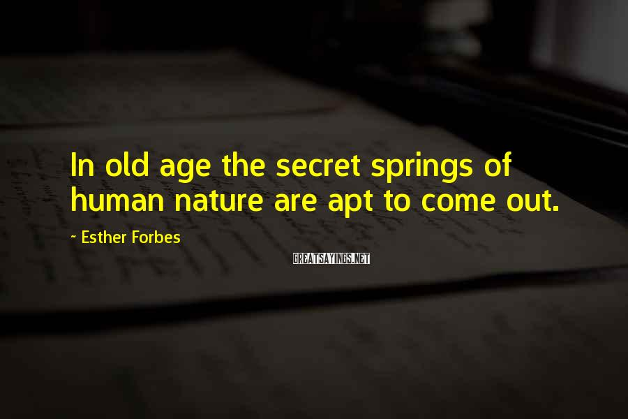 Esther Forbes Sayings: In old age the secret springs of human nature are apt to come out.