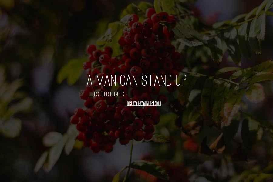 Esther Forbes Sayings: A man can stand up