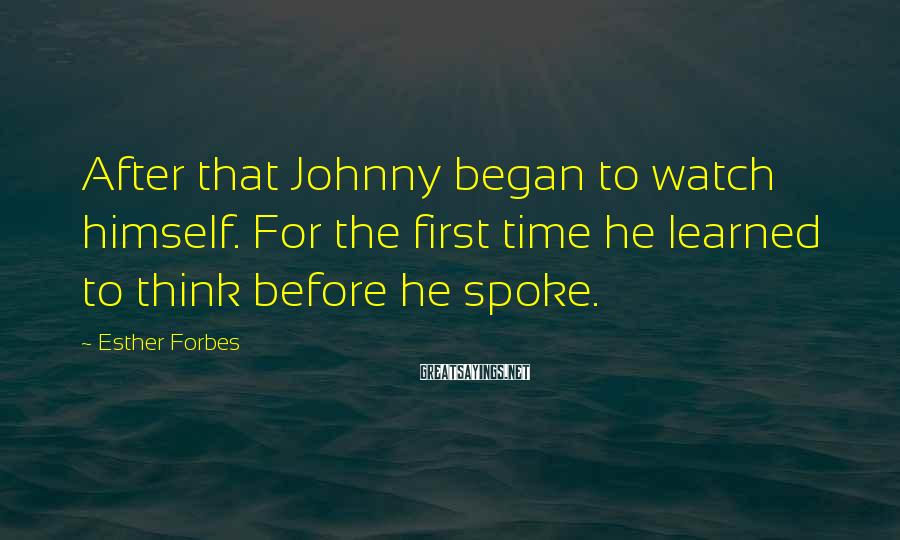 Esther Forbes Sayings: After that Johnny began to watch himself. For the first time he learned to think