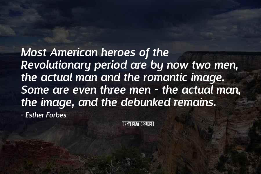 Esther Forbes Sayings: Most American heroes of the Revolutionary period are by now two men, the actual man