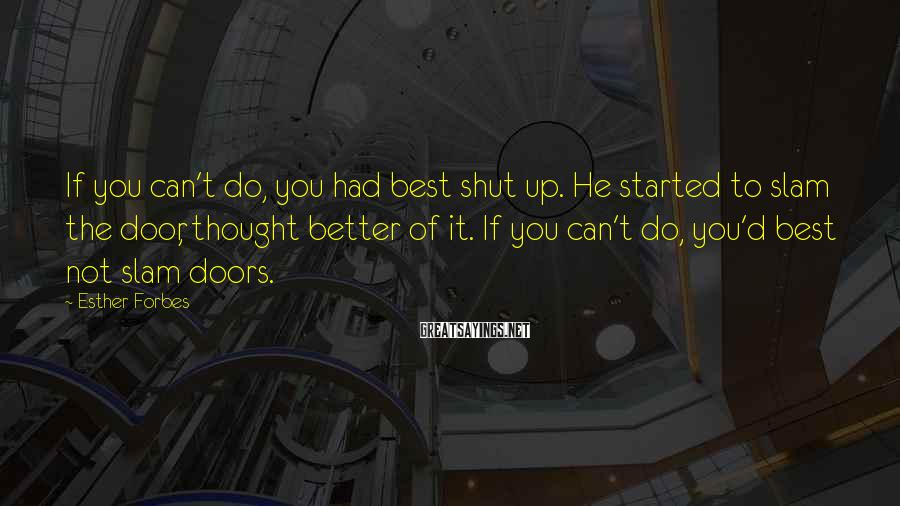 Esther Forbes Sayings: If you can't do, you had best shut up. He started to slam the door,