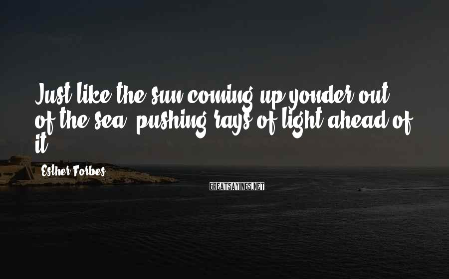 Esther Forbes Sayings: Just like the sun coming up yonder out of the sea, pushing rays of light