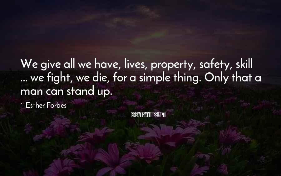 Esther Forbes Sayings: We give all we have, lives, property, safety, skill ... we fight, we die, for