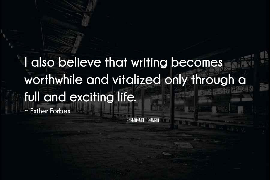Esther Forbes Sayings: I also believe that writing becomes worthwhile and vitalized only through a full and exciting