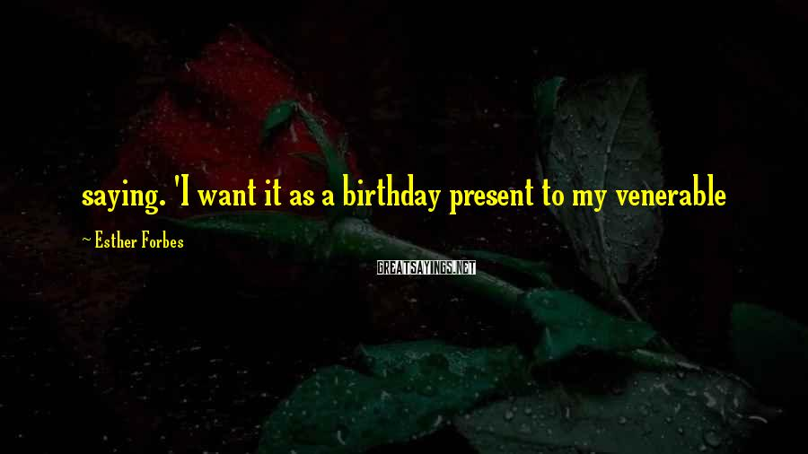 Esther Forbes Sayings: saying. 'I want it as a birthday present to my venerable