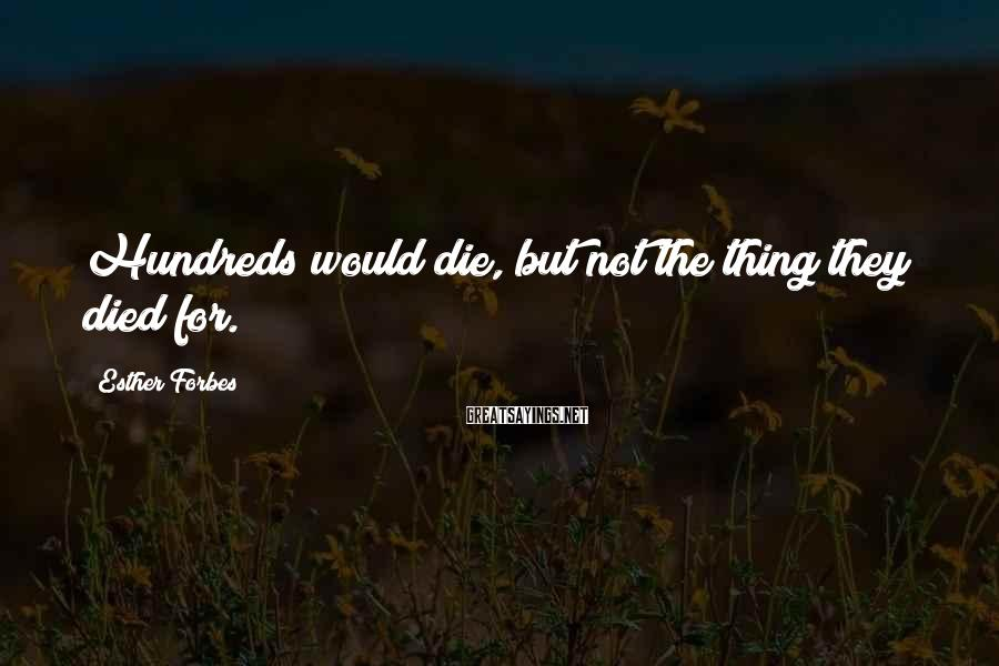 Esther Forbes Sayings: Hundreds would die, but not the thing they died for.