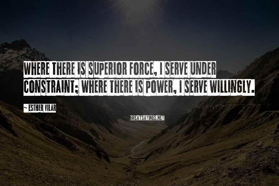 Esther Vilar Sayings: Where there is superior force, I serve under constraint; where there is power, I serve