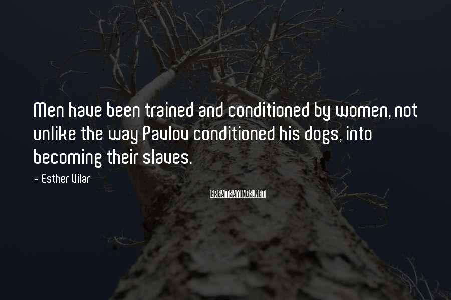 Esther Vilar Sayings: Men have been trained and conditioned by women, not unlike the way Pavlov conditioned his