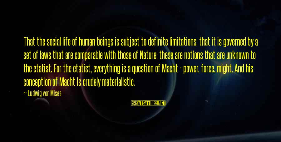 Etatist Sayings By Ludwig Von Mises: That the social life of human beings is subject to definite limitations; that it is