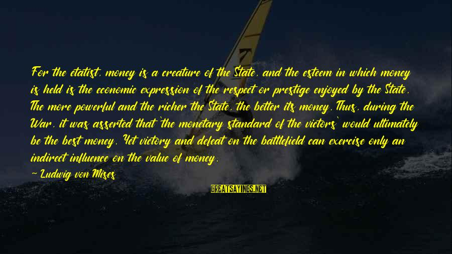 Etatist Sayings By Ludwig Von Mises: For the etatist, money is a creature of the State, and the esteem in which