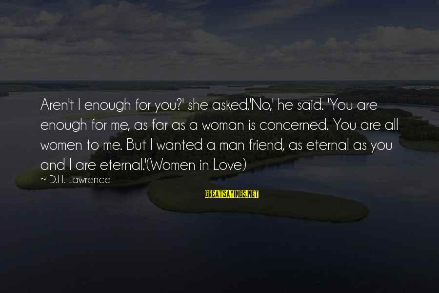 Eternal Friendship Sayings By D.H. Lawrence: Aren't I enough for you?' she asked.'No,' he said. 'You are enough for me, as