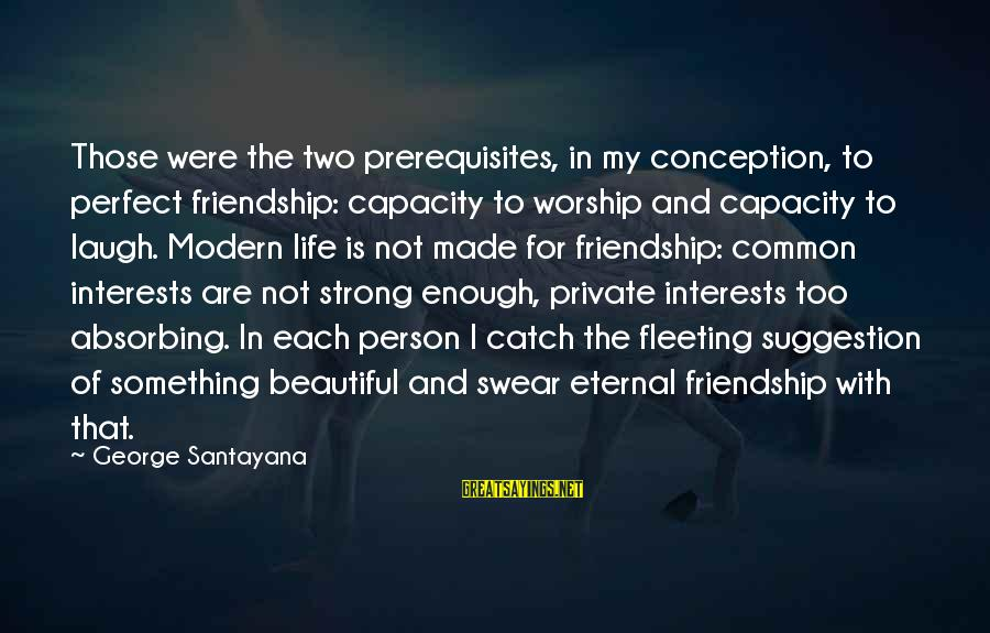 Eternal Friendship Sayings By George Santayana: Those were the two prerequisites, in my conception, to perfect friendship: capacity to worship and