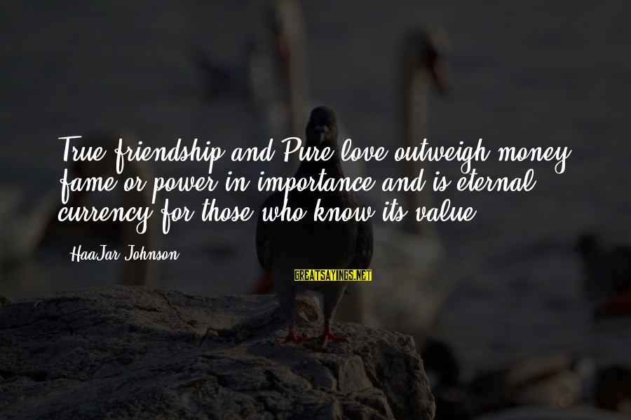 Eternal Friendship Sayings By HaaJar Johnson: True friendship and Pure love outweigh money, fame or power in importance and is eternal