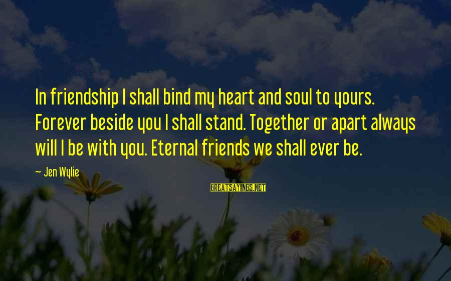 Eternal Friendship Sayings By Jen Wylie: In friendship I shall bind my heart and soul to yours. Forever beside you I