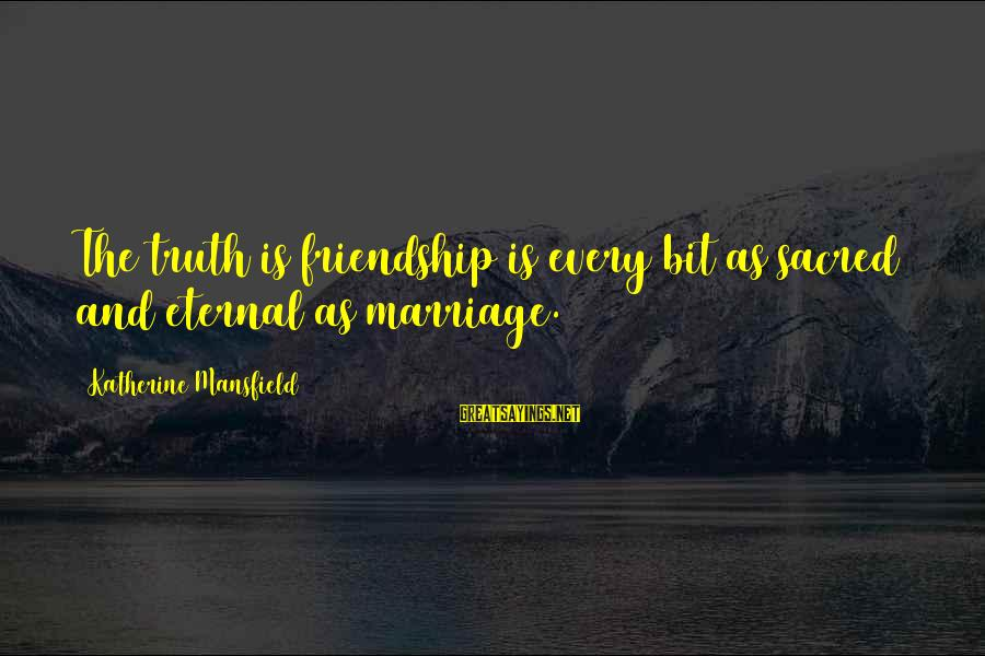 Eternal Friendship Sayings By Katherine Mansfield: The truth is friendship is every bit as sacred and eternal as marriage.