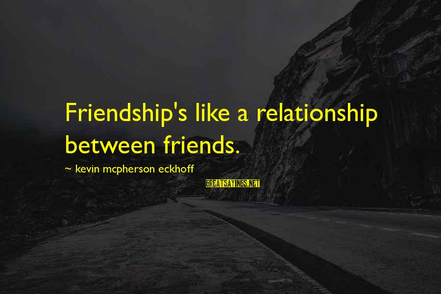 Eternal Friendship Sayings By Kevin Mcpherson Eckhoff: Friendship's like a relationship between friends.