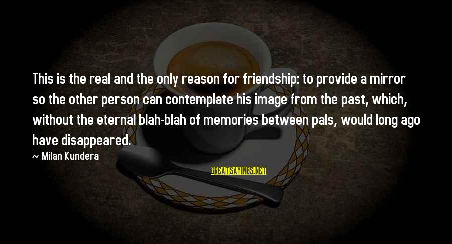 Eternal Friendship Sayings By Milan Kundera: This is the real and the only reason for friendship: to provide a mirror so