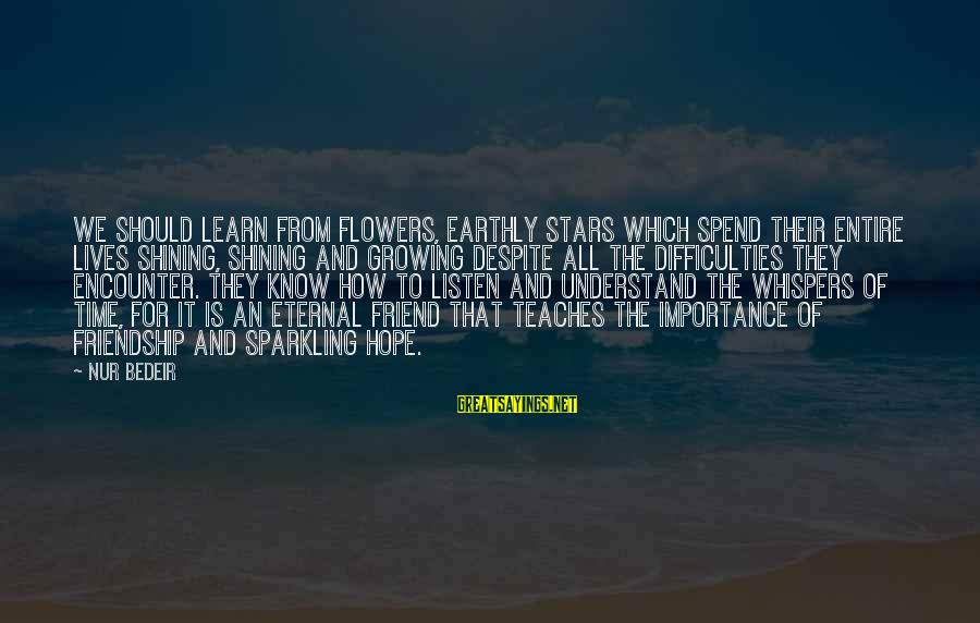 Eternal Friendship Sayings By Nur Bedeir: We should learn from flowers, earthly stars which spend their entire lives shining, shining and