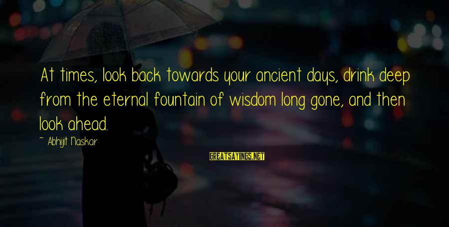 Eternal Life Quotes Sayings By Abhijit Naskar: At times, look back towards your ancient days, drink deep from the eternal fountain of