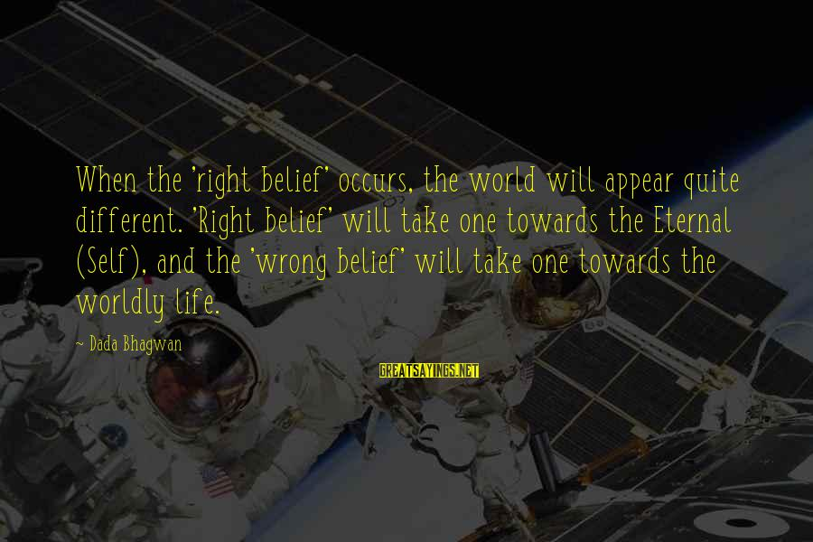 Eternal Life Quotes Sayings By Dada Bhagwan: When the 'right belief' occurs, the world will appear quite different. 'Right belief' will take