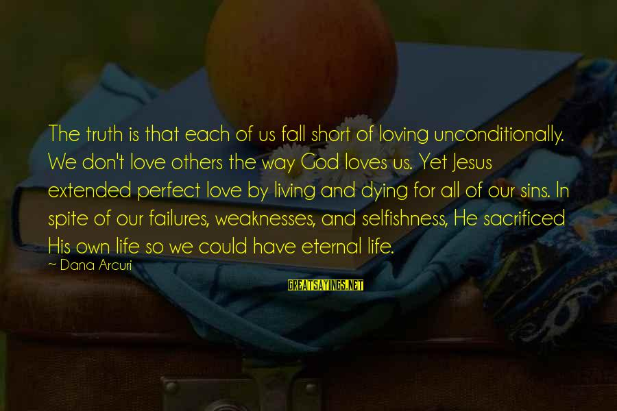 Eternal Life Quotes Sayings By Dana Arcuri: The truth is that each of us fall short of loving unconditionally. We don't love
