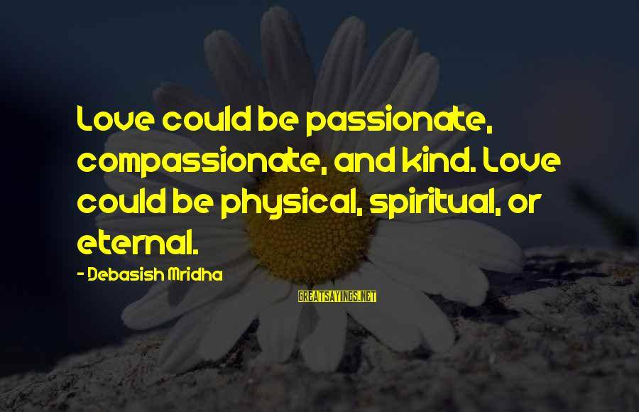 Eternal Life Quotes Sayings By Debasish Mridha: Love could be passionate, compassionate, and kind. Love could be physical, spiritual, or eternal.