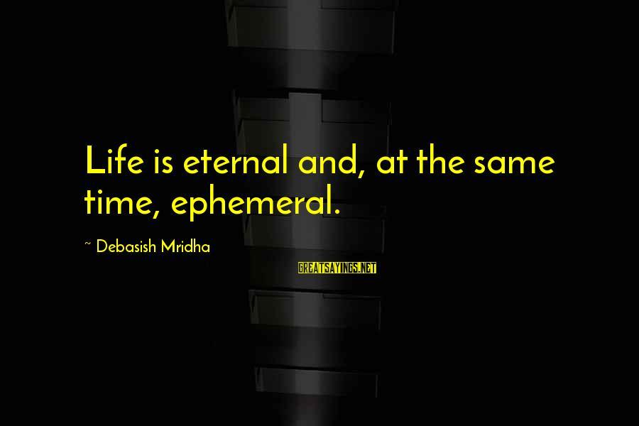 Eternal Life Quotes Sayings By Debasish Mridha: Life is eternal and, at the same time, ephemeral.