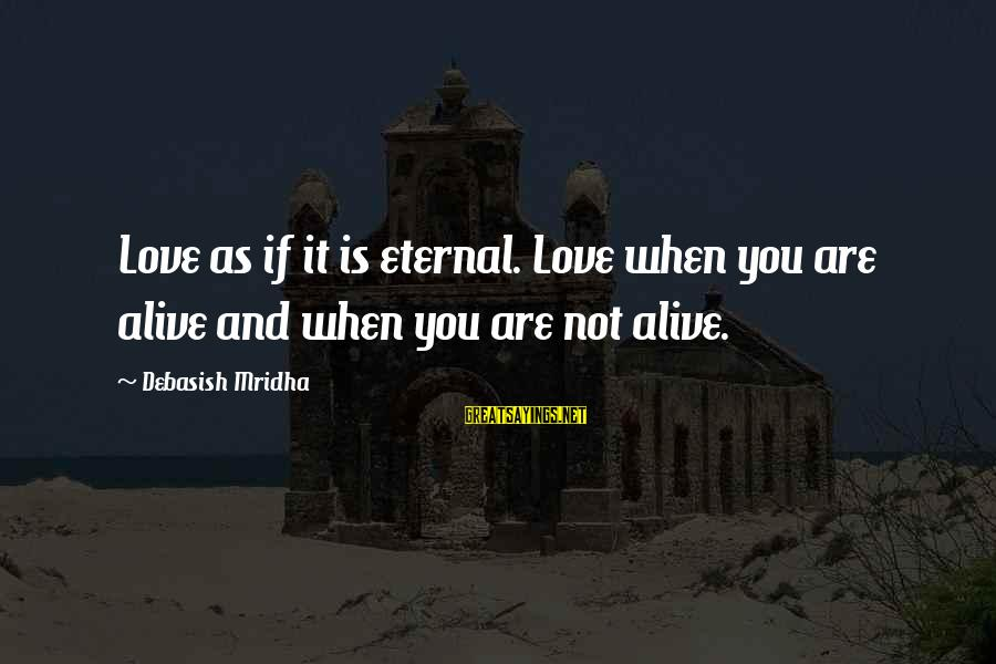 Eternal Life Quotes Sayings By Debasish Mridha: Love as if it is eternal. Love when you are alive and when you are
