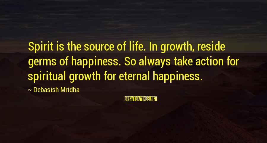 Eternal Life Quotes Sayings By Debasish Mridha: Spirit is the source of life. In growth, reside germs of happiness. So always take