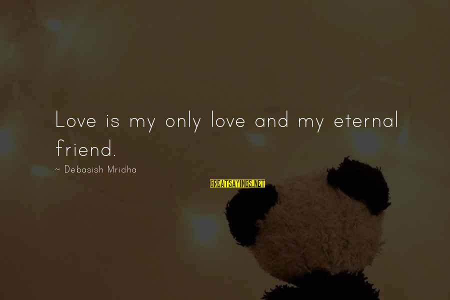 Eternal Life Quotes Sayings By Debasish Mridha: Love is my only love and my eternal friend.