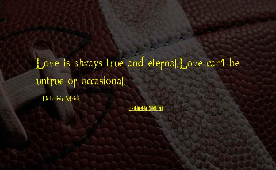 Eternal Life Quotes Sayings By Debasish Mridha: Love is always true and eternal.Love can't be untrue or occasional.