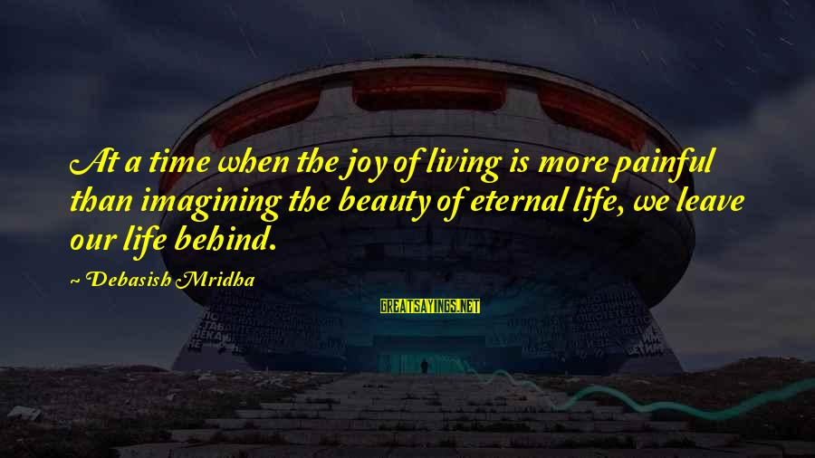 Eternal Life Quotes Sayings By Debasish Mridha: At a time when the joy of living is more painful than imagining the beauty