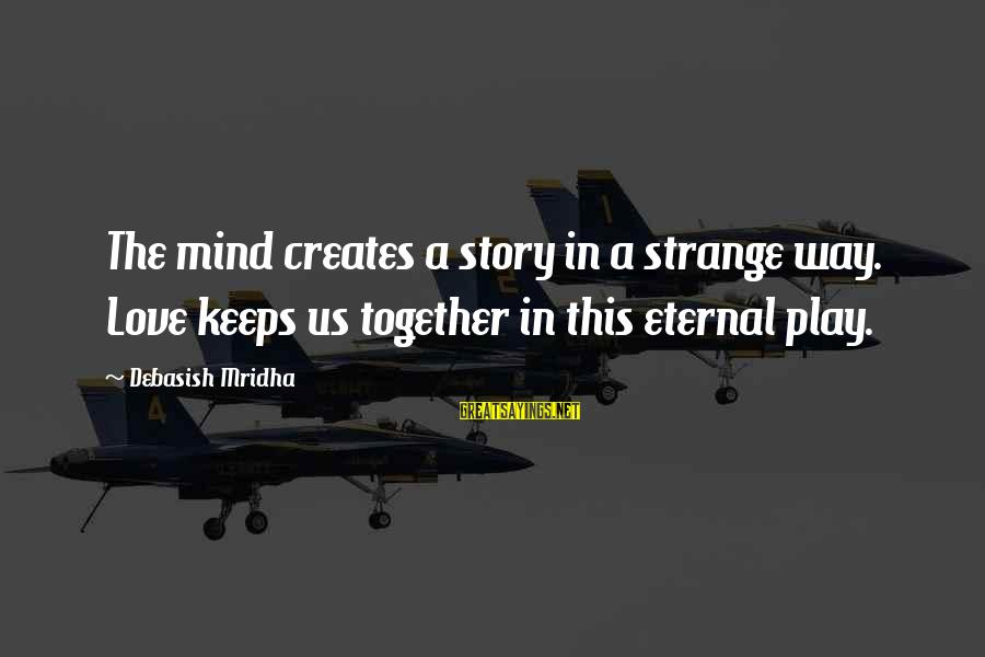 Eternal Life Quotes Sayings By Debasish Mridha: The mind creates a story in a strange way. Love keeps us together in this