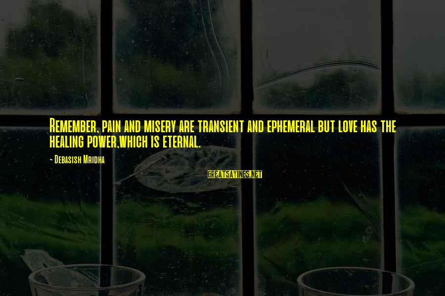Eternal Life Quotes Sayings By Debasish Mridha: Remember, pain and misery are transient and ephemeral but love has the healing power,which is